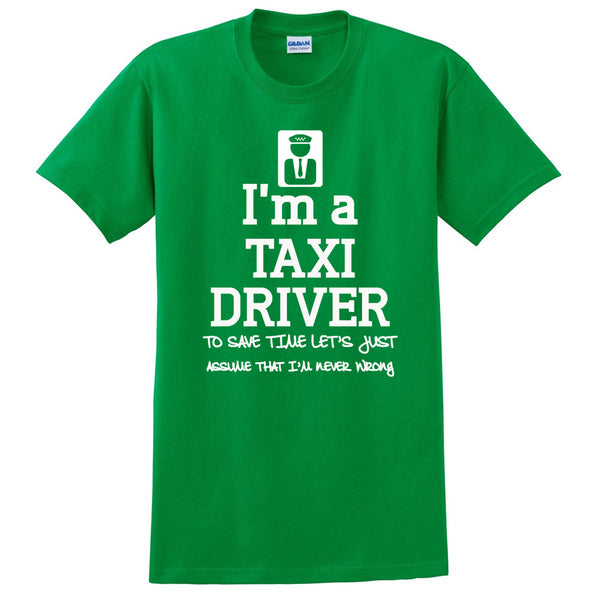 I am a taxi driver to save time let's just assume that I am never wrong T Shirt