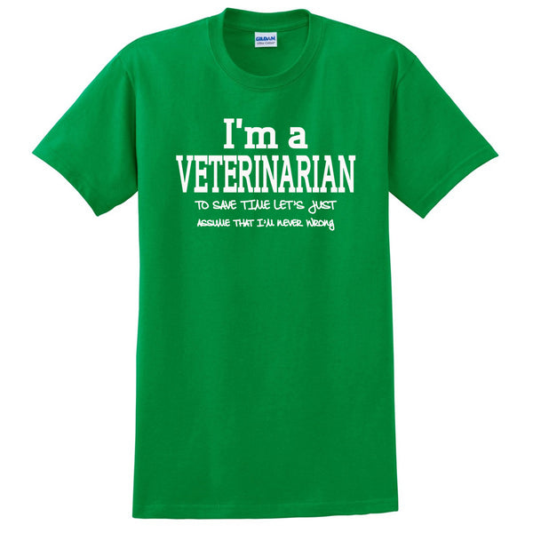 I am a veterinarian to save time let's just assume that I am never wrong T Shirt