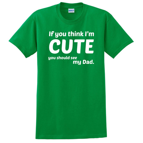 If you think I'm cute you should see my dad T Shirt