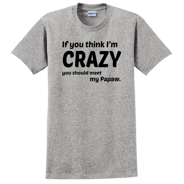 If you think I'm crazy you should see my papaw T Shirt