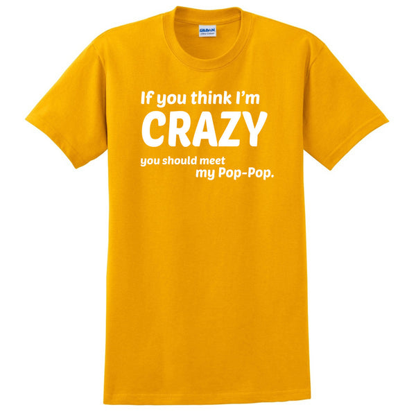 If you think I'm crazy you should see my pop-pop T Shirt