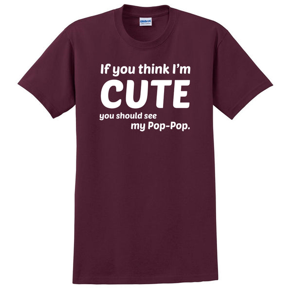 If you think I'm cute you should see my pop-pop T Shirt