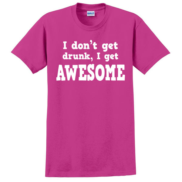 I don't get drunk I get awesome T Shirt