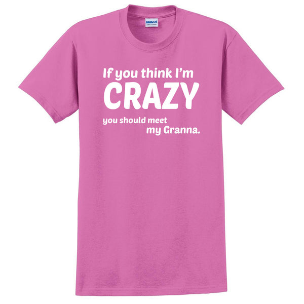 If you think I'm crazy you should see my granna T Shirt