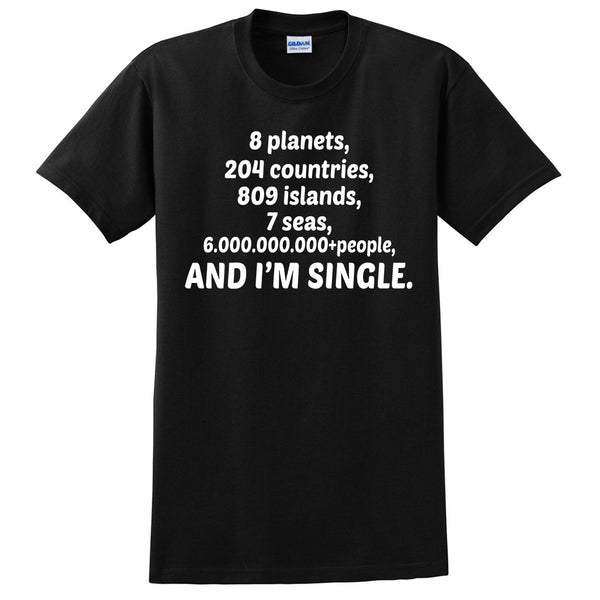 8 planets, 204 countries, 809 islands, 7 seas and 6.000.000.000+people and I'm single T Shirt