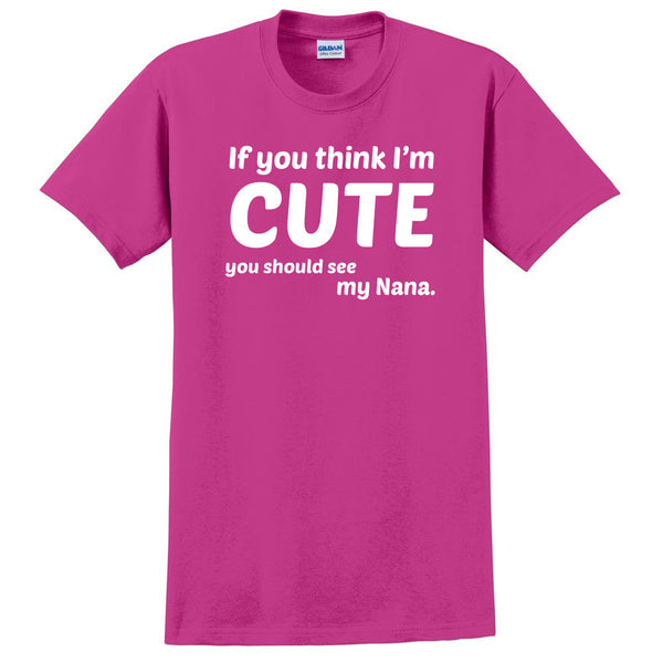 If you think I'm cute you should see my nana T Shirt