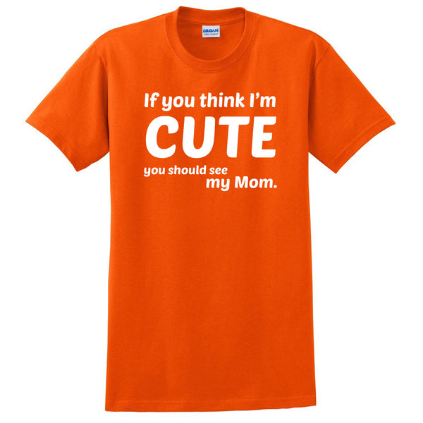 If you think I'm cute you should see my mom T Shirt