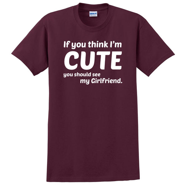 If you think I'm cute you should see my girlfriend T Shirt