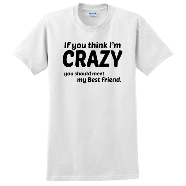 If you think I'm crazy you should see my bestfriend T Shirt