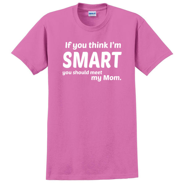If you think I'm smart you should meet my mom T Shirt
