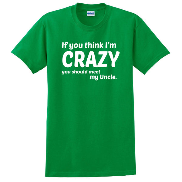 If you think I'm crazy you should see my uncle  T Shirt
