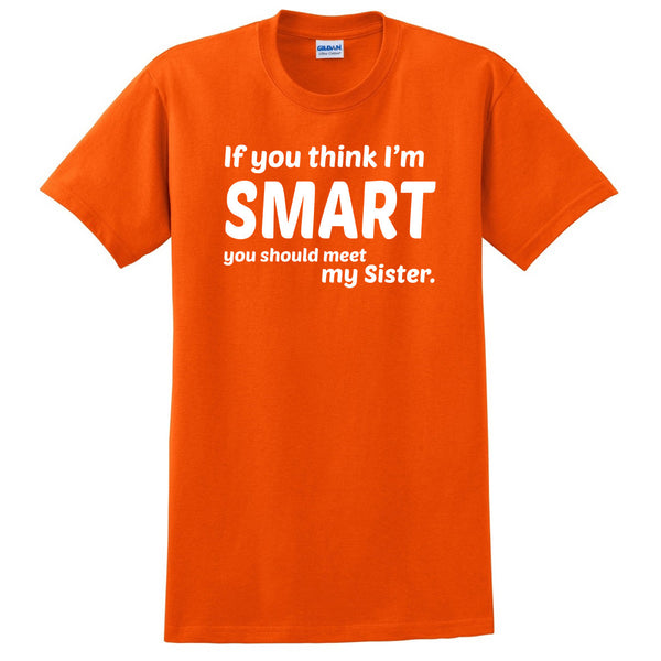 If you think I'm smart you should meet my sister  T Shirt