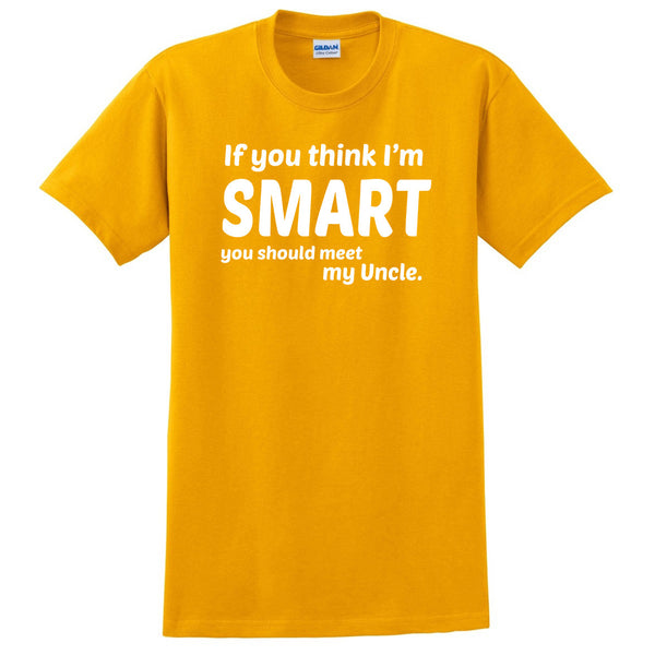 If you think I'm smart you should meet my uncle  T Shirt