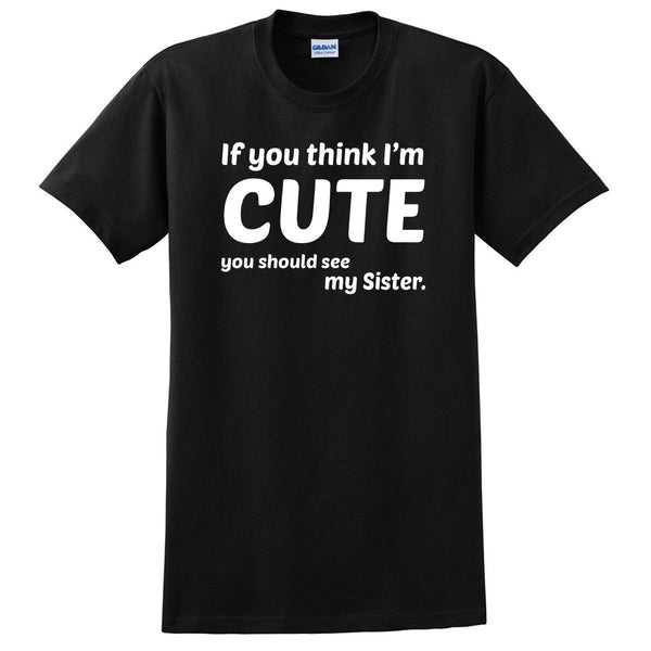 If you think I'm cute you should see my sister  T Shirt