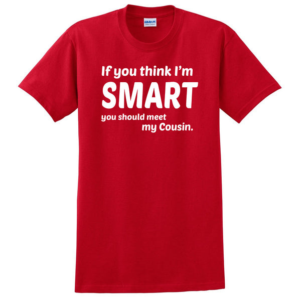 If you think I'm smart you should meet my cousin T Shirt