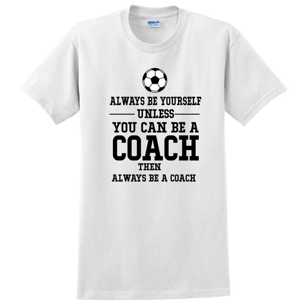 Always be yourself unless you can be a coach T Shirt