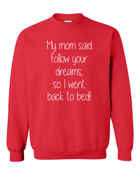 My mom said follow your dreams, so I went back to bed Crewneck Sweatshirt