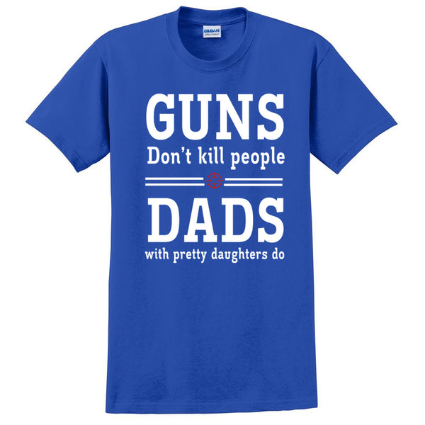 Guns Don't Kill People. Dads with Pretty Daughters T Shirt