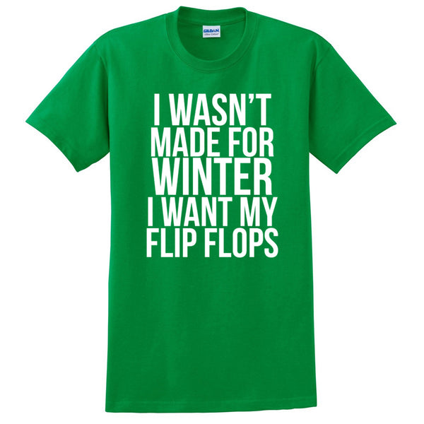 I Wasn't Made For Winter I want my flip flops. T Shirt