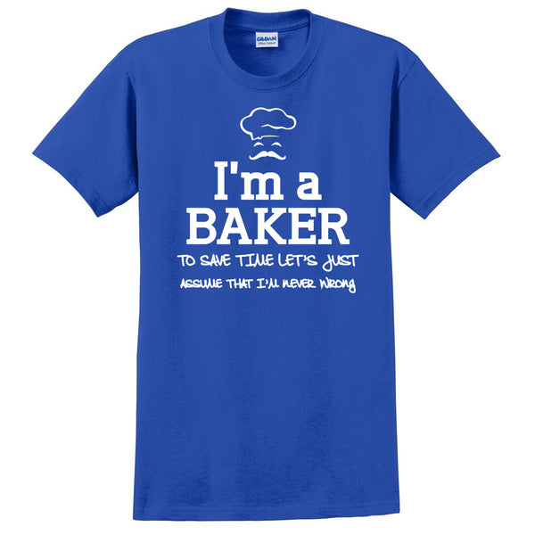 I am a baker to save time let's just assume that I am never wrong T Shirt