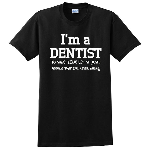 I am a dentist to save time let's just assume that I am never wrong T Shirt