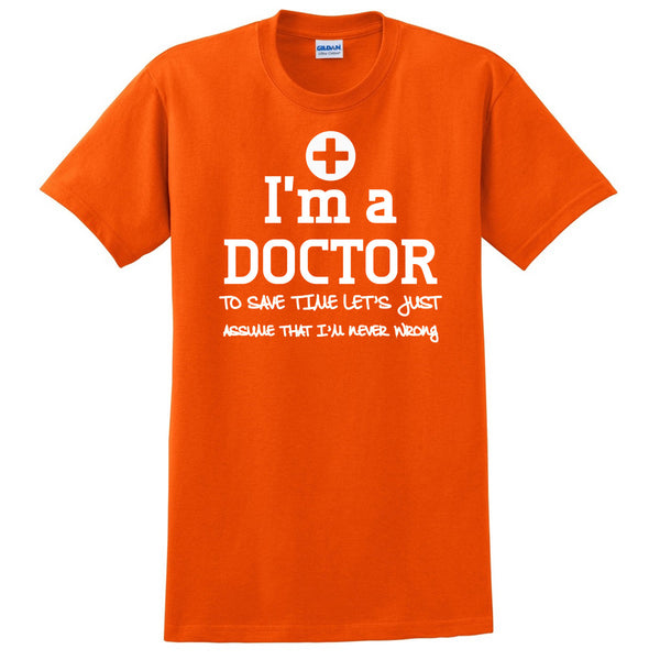 I am a doctor to save time let's just assume that I am never wrong T Shirt
