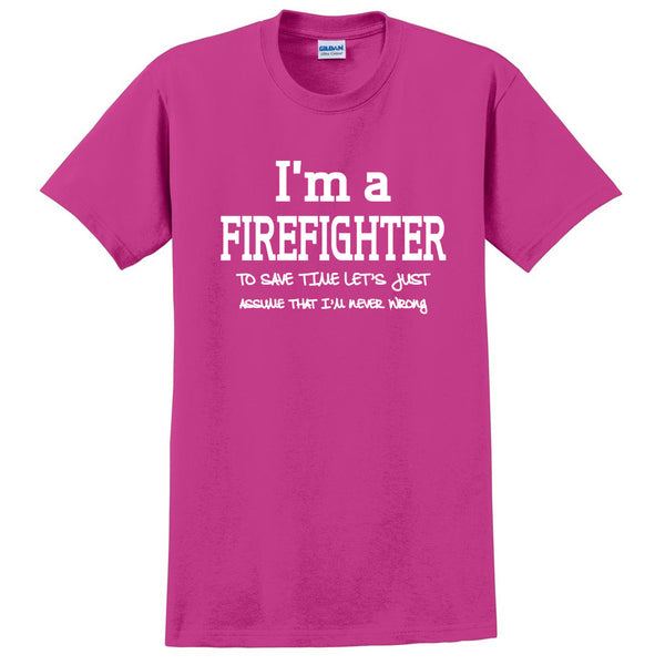 I am a firefighter to save time let's just assume that I am never wrong T Shirt