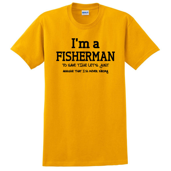 I am a fisherman to save time let's just assume that I am never wrong T Shirt