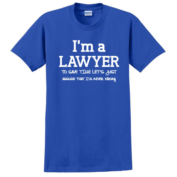 I am a lawyer to save time let's just assume that I am never wrong T Shirt