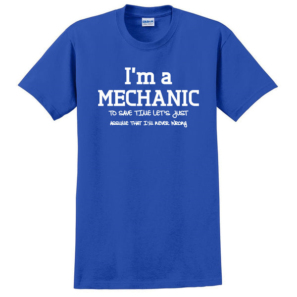 I am a mechanic to save time let's just assume that I am never wrong T Shirt