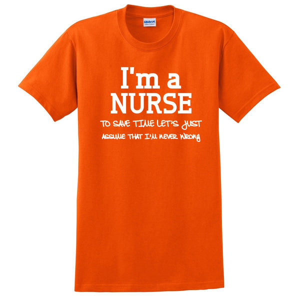 I am a nurse to save time let's just assume that I am never wrong T Shirt