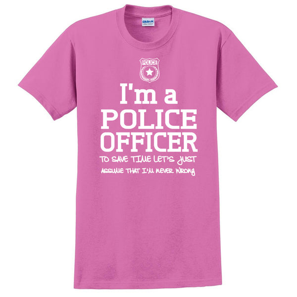 I am a police officer to save time let's just assume that I am never wrong T Shirt