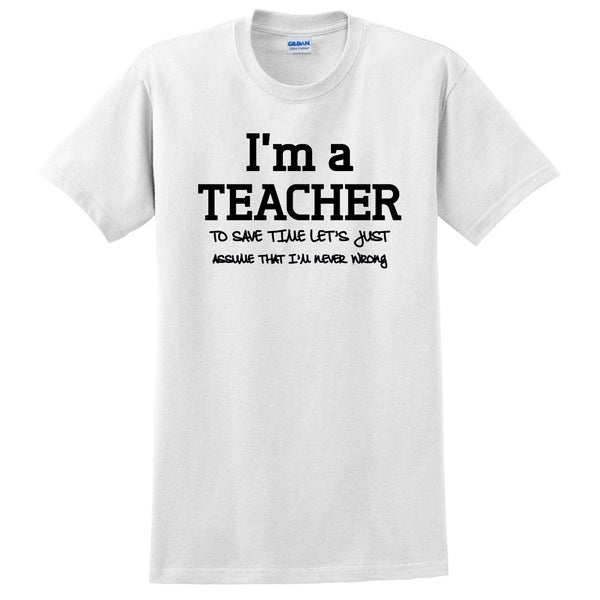 I am a teacher to save time let's just assume that I am never wrong T Shirt
