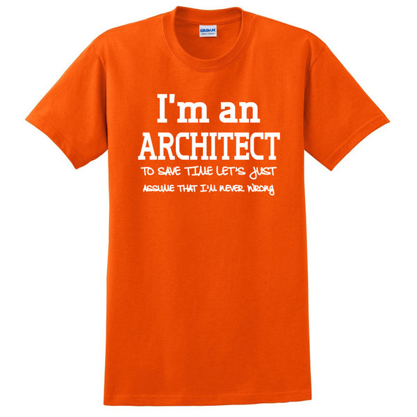 I am an architect to save time let's just assume that I am never wrong T Shirt