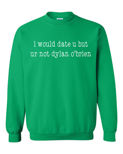 I would date u but ur not dylan o'brien Crewneck Sweatshirt