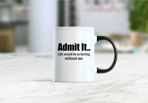 Admit it life would be so boring without me coffee mug