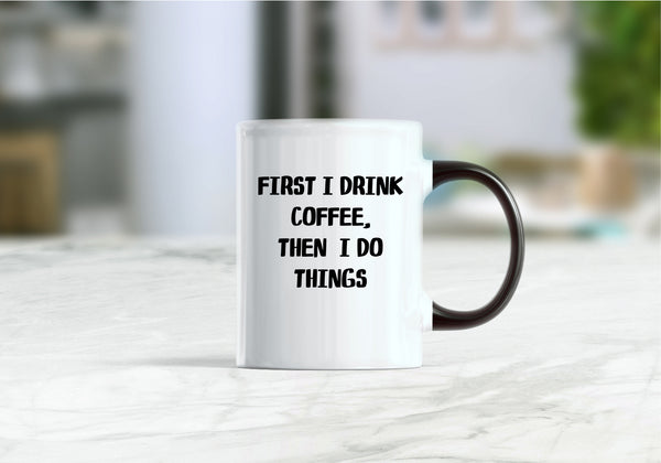 First I drink coffee then I do things coffee mug