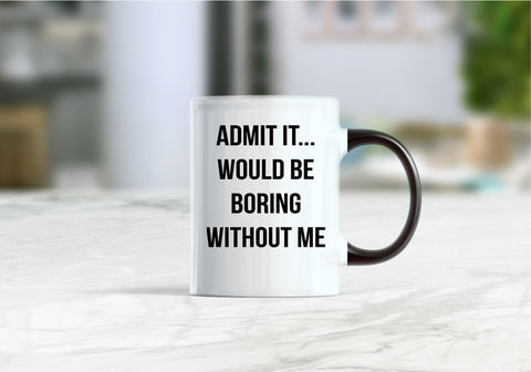 Admit it would be boring without me coffee mug
