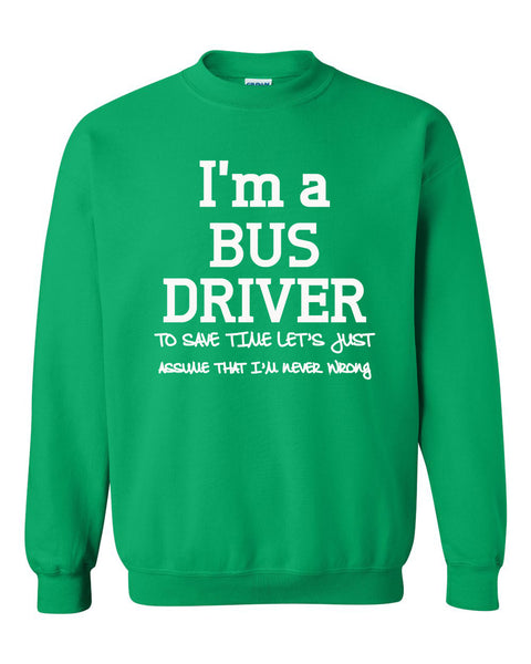I am a bus driver to save time let's just assume that I am never wrong Crewneck Sweatshirt