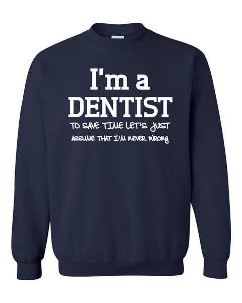 I am a dentist to save time let's just assume that I am never wrong Crewneck Sweatshirt