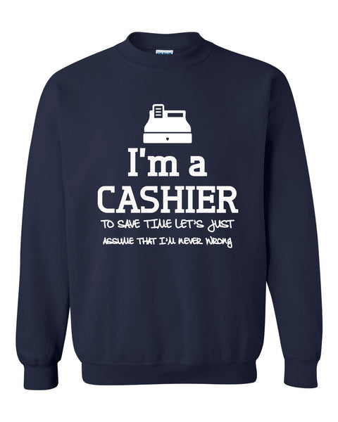 I am a cashier to save time let's just assume that I am never wrong Crewneck Sweatshirt