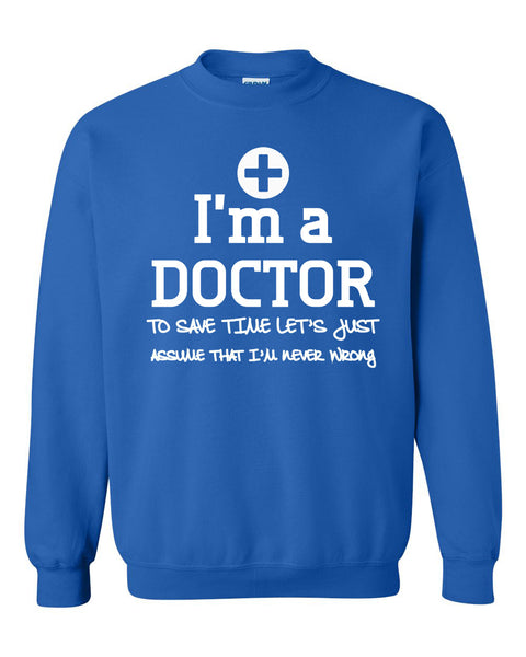 I am a doctor to save time let's just assume that I am never wrong Crewneck Sweatshirt