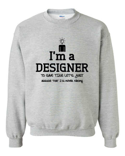 I am a designer to save time let's just assume that I am never wrong Crewneck Sweatshirt