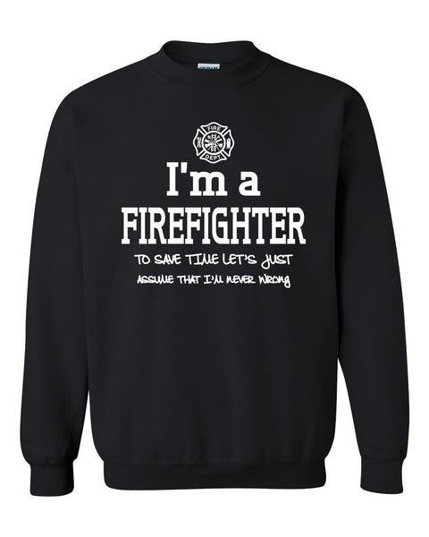 I am a firefighter to save time let's just assume that I am never wrong Crewneck Sweatshirt