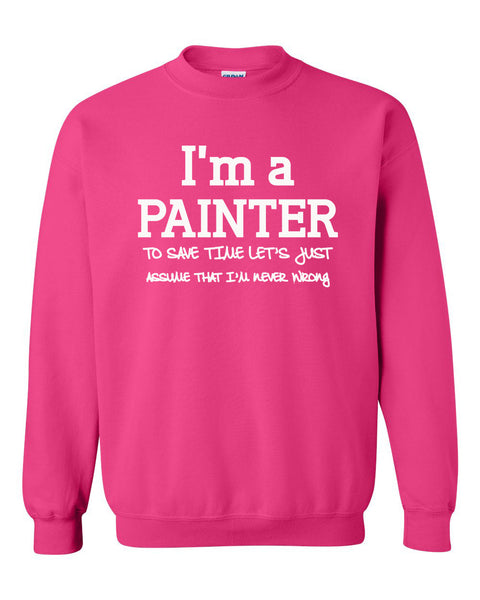 I am a painter to save time let's just assume that I am never wrong Crewneck Sweatshirt