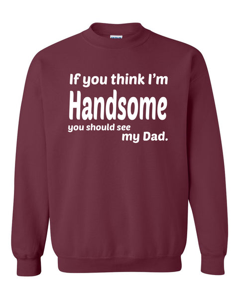 If you think I'm handsome you should see my dad Crewneck Sweatshirt