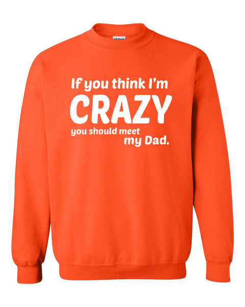 If you think I'm crazy you should see my dad Crewneck Sweatshirt