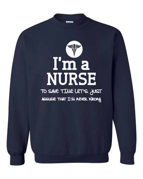 I am a nurse to save time let's just assume that I am never wrong Crewneck Sweatshirt