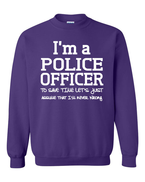 I am a police officer to save time let's just assume that I am never wrong Crewneck Sweatshirt