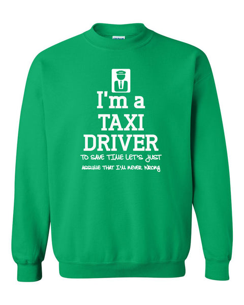 I am a taxi driver to save time let's just assume that I am never wrong Crewneck Sweatshirt